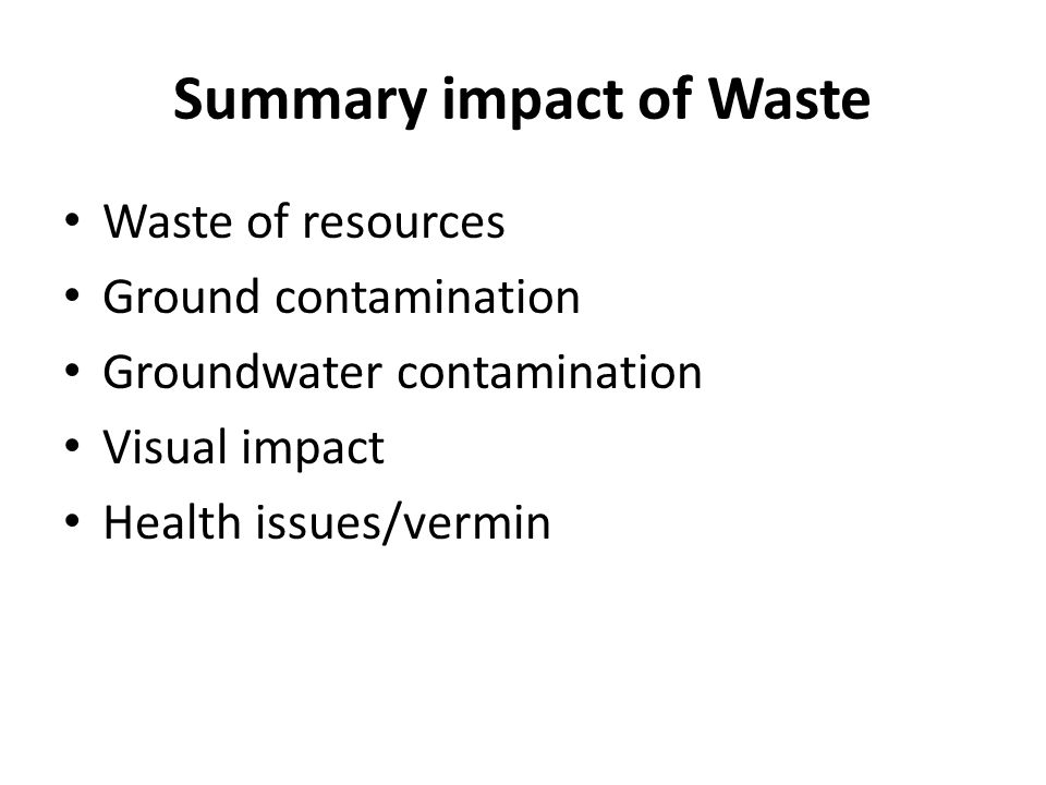 Summary impact of Waste Waste of resources Ground contamination Groundwater contamination Visual impact Health issues/vermin