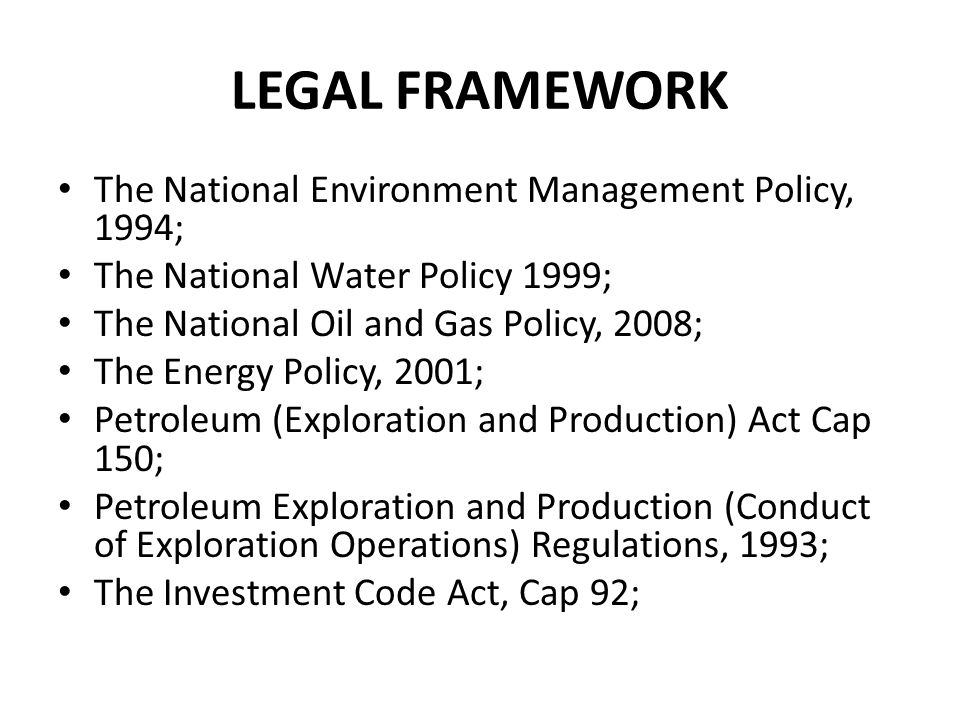 LEGAL FRAMEWORK The National Environment Management Policy, 1994; The National Water Policy 1999; The National Oil and Gas Policy, 2008; The Energy Po