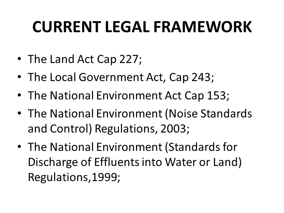 CURRENT LEGAL FRAMEWORK The Land Act Cap 227; The Local Government Act, Cap 243; The National Environment Act Cap 153; The National Environment (Noise