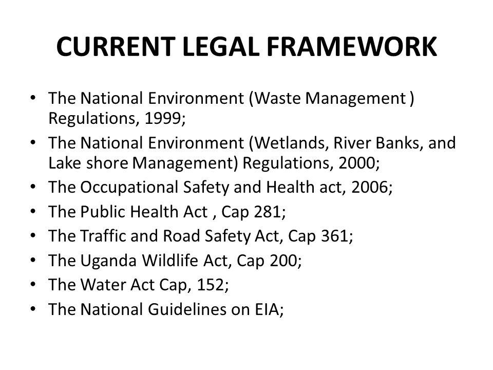 CURRENT LEGAL FRAMEWORK The National Environment (Waste Management ) Regulations, 1999; The National Environment (Wetlands, River Banks, and Lake shor