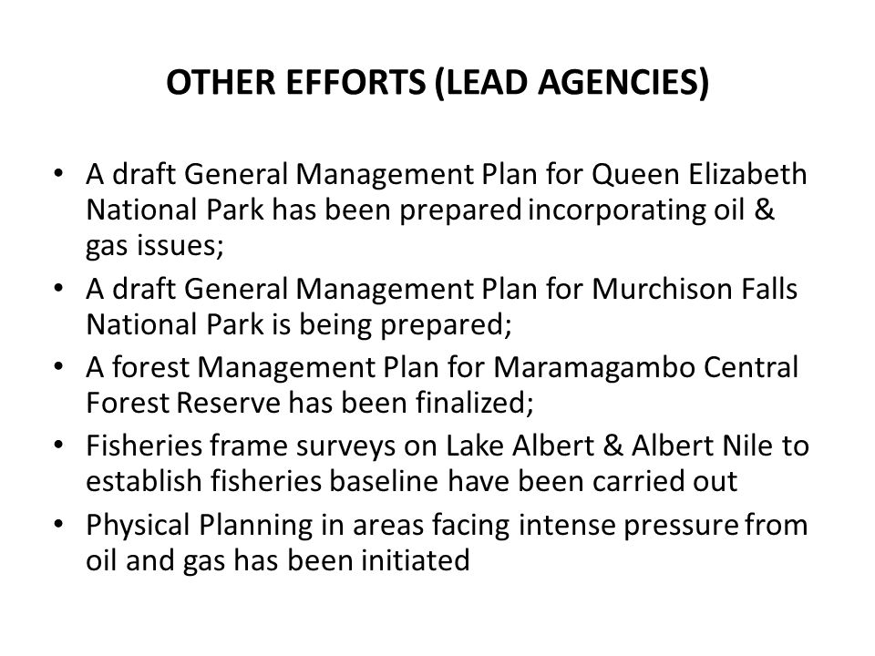 OTHER EFFORTS (LEAD AGENCIES) A draft General Management Plan for Queen Elizabeth National Park has been prepared incorporating oil & gas issues; A dr