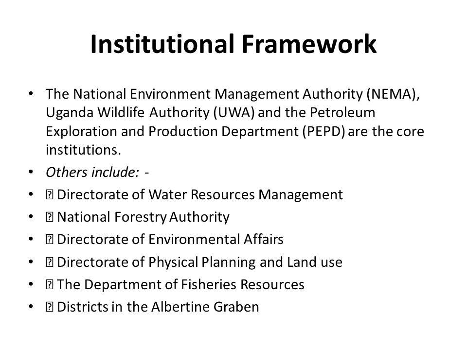Institutional Framework The National Environment Management Authority (NEMA), Uganda Wildlife Authority (UWA) and the Petroleum Exploration and Produc