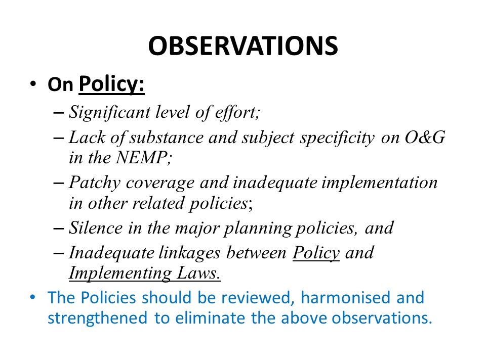 OBSERVATIONS On Policy: – Significant level of effort; – Lack of substance and subject specificity on O&G in the NEMP; – Patchy coverage and inadequat