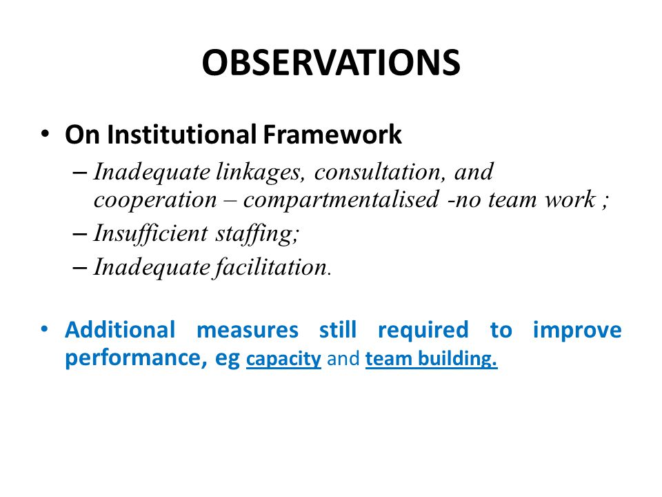 OBSERVATIONS On Institutional Framework – Inadequate linkages, consultation, and cooperation – compartmentalised -no team work ; – Insufficient staffi
