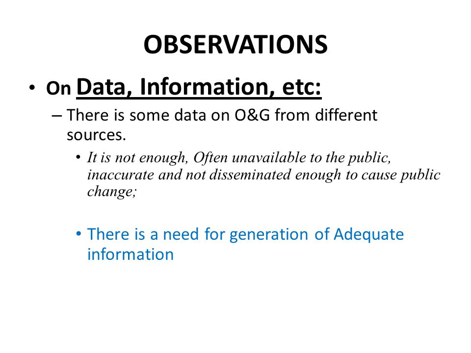 OBSERVATIONS On Data, Information, etc: – There is some data on O&G from different sources. It is not enough, Often unavailable to the public, inaccur