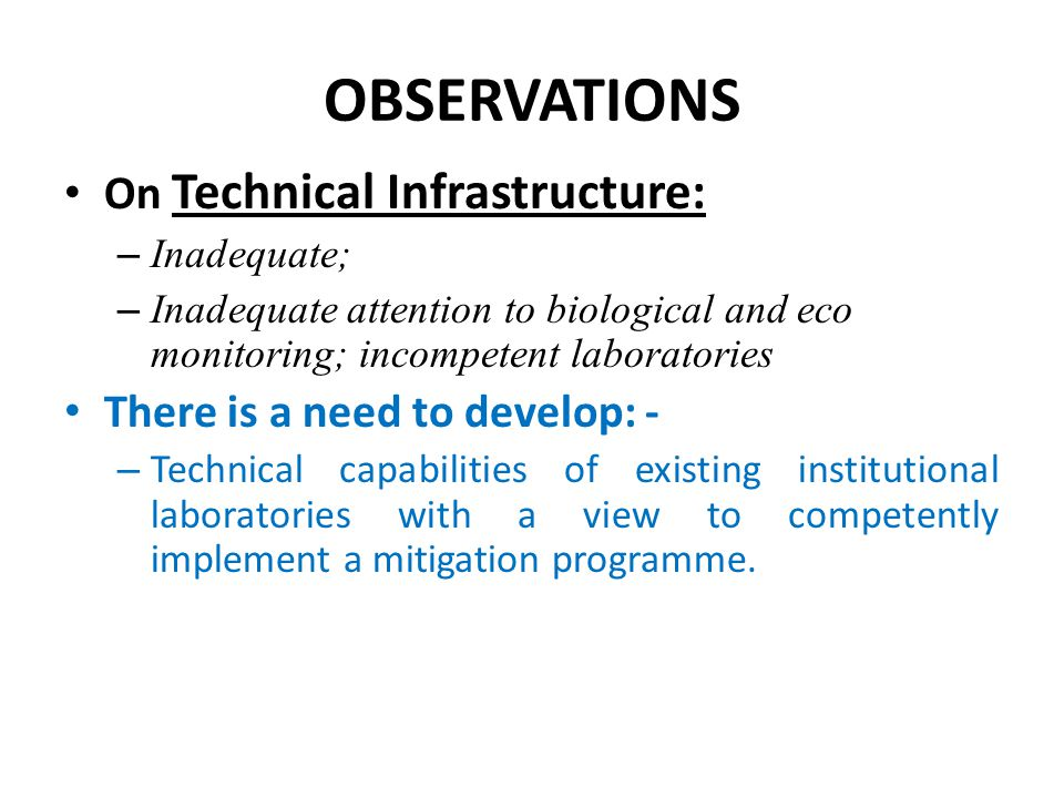 OBSERVATIONS On Technical Infrastructure: – Inadequate; – Inadequate attention to biological and eco monitoring; incompetent laboratories There is a n