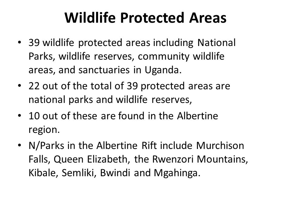 Wildlife Protected Areas 39 wildlife protected areas including National Parks, wildlife reserves, community wildlife areas, and sanctuaries in Uganda.