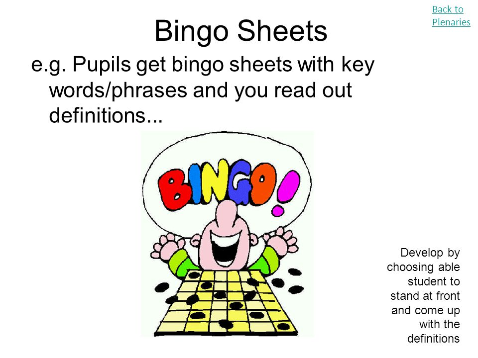 Bingo Sheets e.g. Pupils get bingo sheets with key words/phrases and you read out definitions... Develop by choosing able student to stand at front an