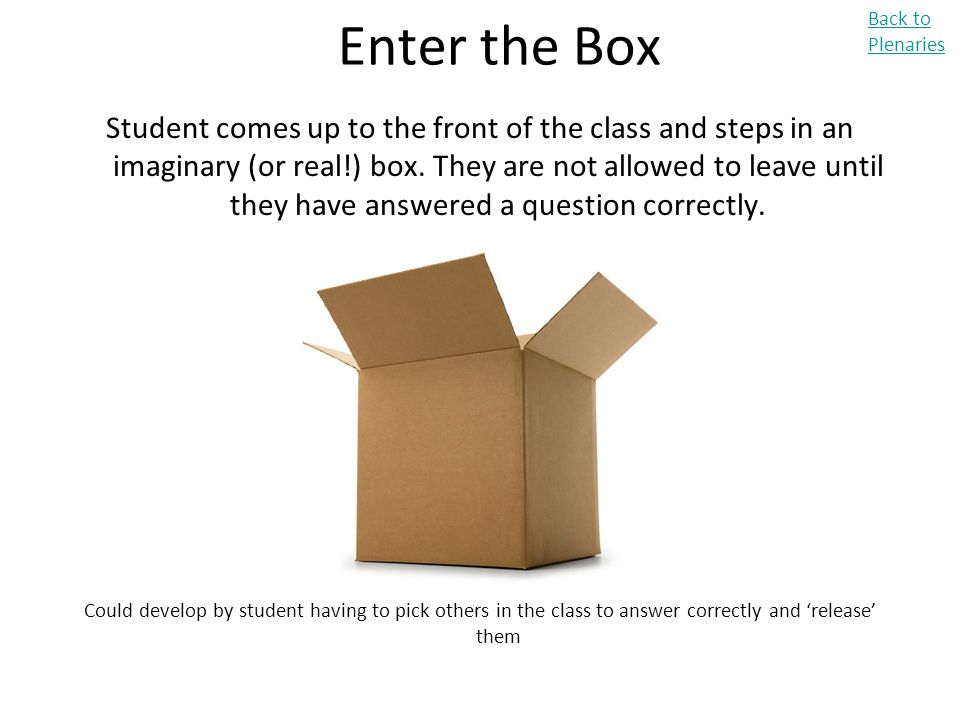 Enter the Box Student comes up to the front of the class and steps in an imaginary (or real!) box. They are not allowed to leave until they have answe