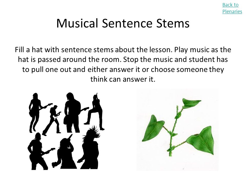 Musical Sentence Stems Fill a hat with sentence stems about the lesson. Play music as the hat is passed around the room. Stop the music and student ha