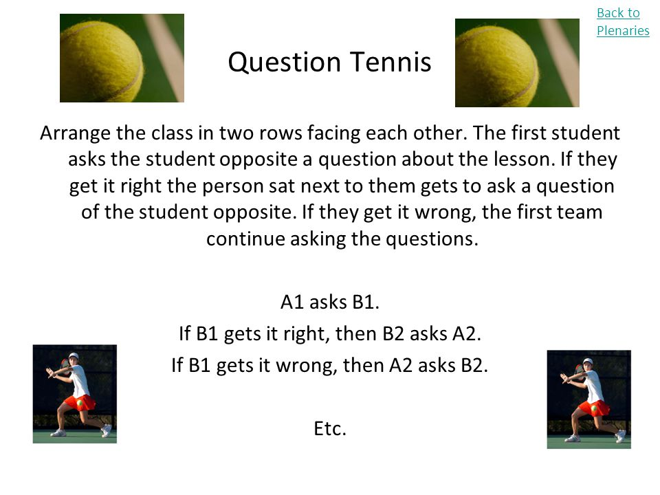Question Tennis Arrange the class in two rows facing each other. The first student asks the student opposite a question about the lesson. If they get