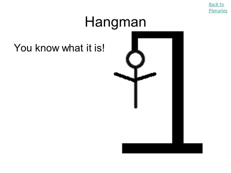 Hangman You know what it is! Back to Plenaries