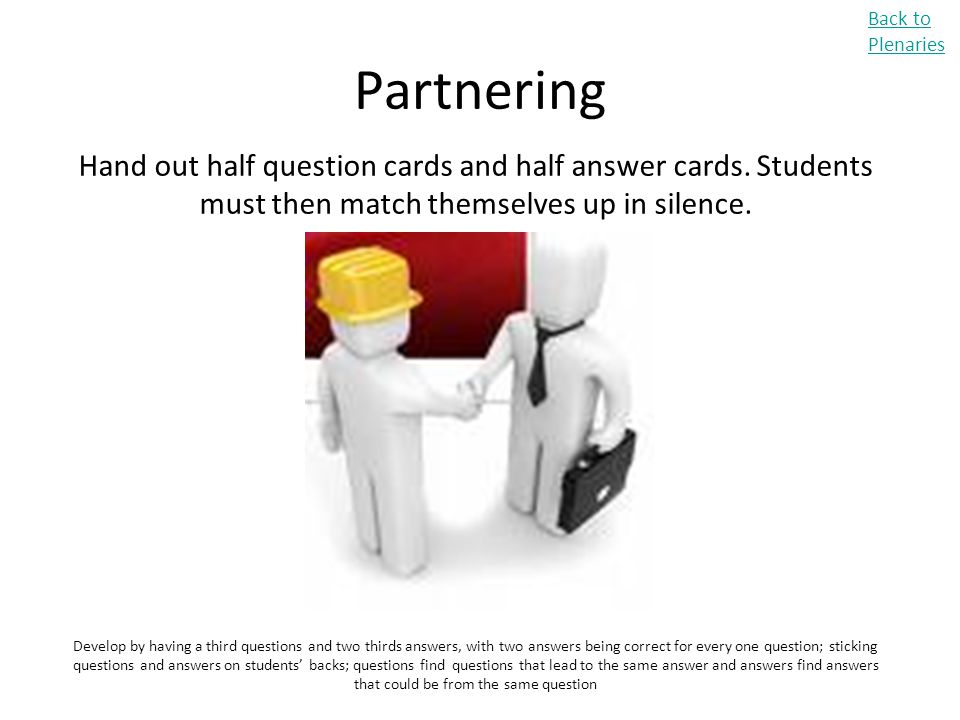 Partnering Back to Plenaries Hand out half question cards and half answer cards. Students must then match themselves up in silence. Develop by having