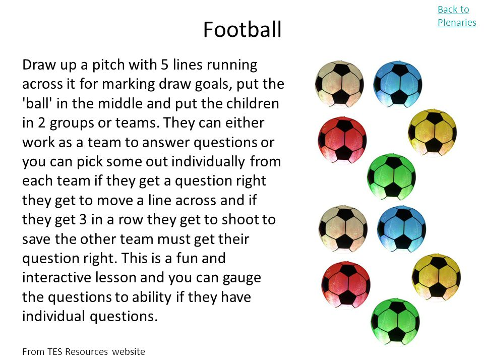Football Back to Plenaries Draw up a pitch with 5 lines running across it for marking draw goals, put the 'ball' in the middle and put the children in