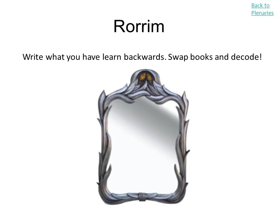 Rorrim Back to Plenaries Write what you have learn backwards. Swap books and decode!