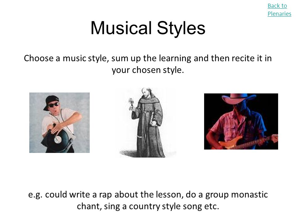 Musical Styles Back to Plenaries Choose a music style, sum up the learning and then recite it in your chosen style. e.g. could write a rap about the l
