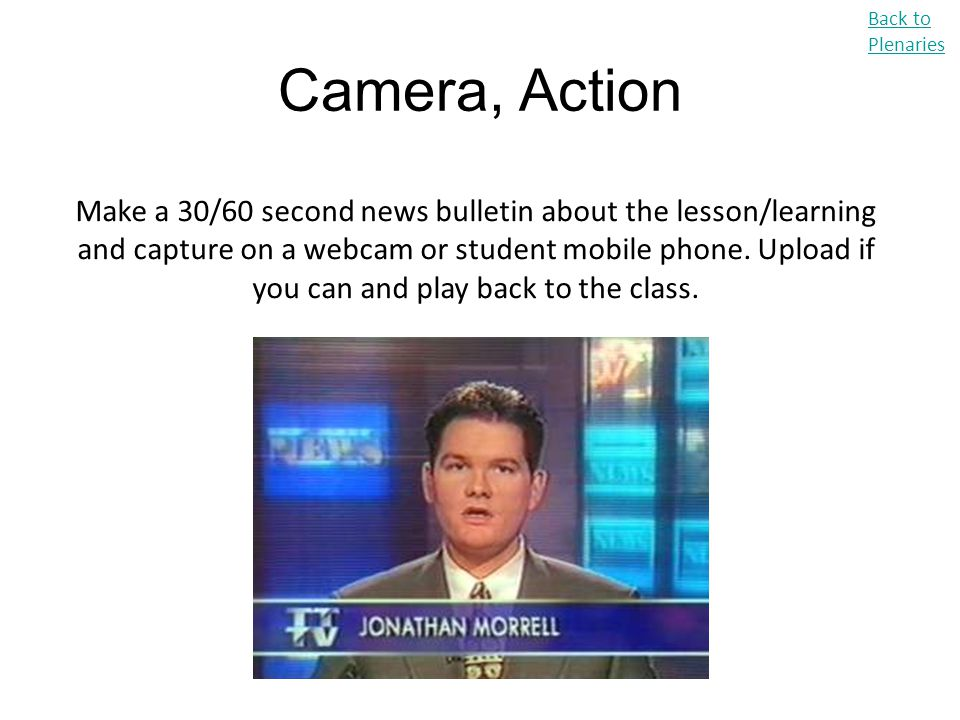 Camera, Action Back to Plenaries Make a 30/60 second news bulletin about the lesson/learning and capture on a webcam or student mobile phone. Upload i
