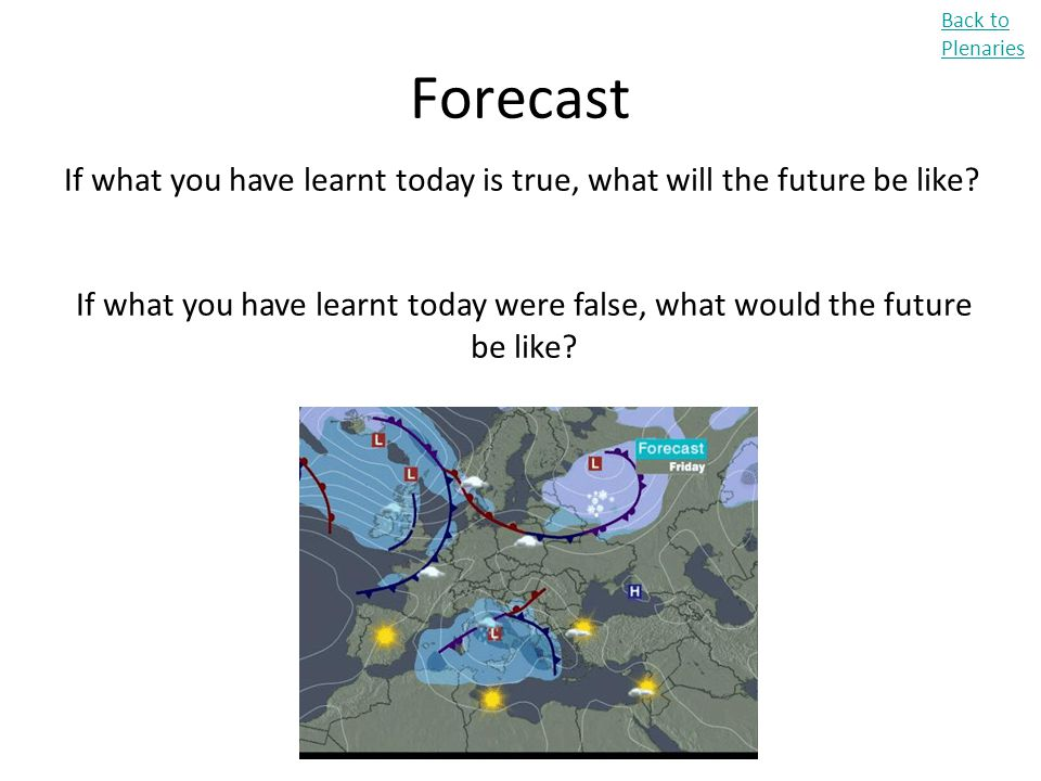 Forecast Back to Plenaries If what you have learnt today is true, what will the future be like? If what you have learnt today were false, what would t