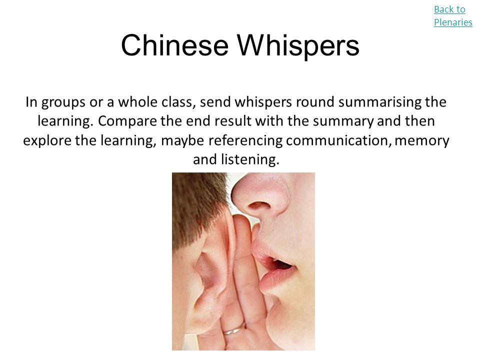 Chinese Whispers Back to Plenaries In groups or a whole class, send whispers round summarising the learning. Compare the end result with the summary a