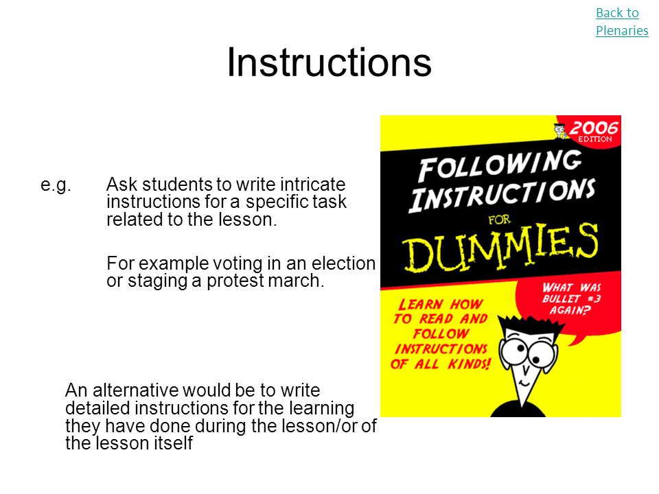Instructions e.g. Ask students to write intricate instructions for a specific task related to the lesson. For example voting in an election or staging
