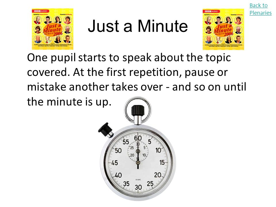 Just a Minute One pupil starts to speak about the topic covered. At the first repetition, pause or mistake another takes over - and so on until the mi