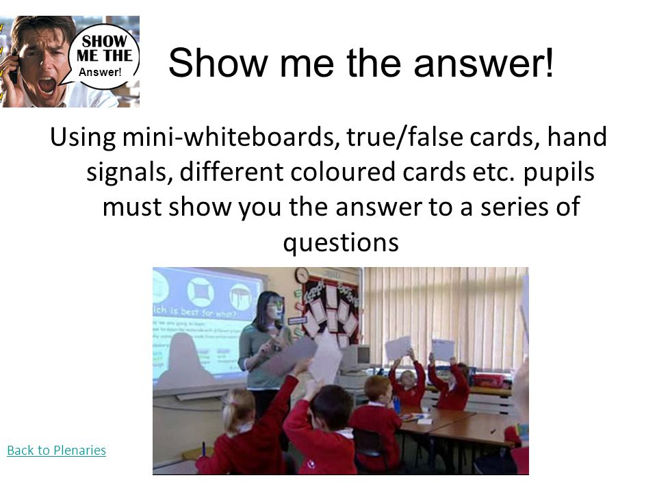 Show me the answer! Using mini-whiteboards, true/false cards, hand signals, different coloured cards etc. pupils must show you the answer to a series