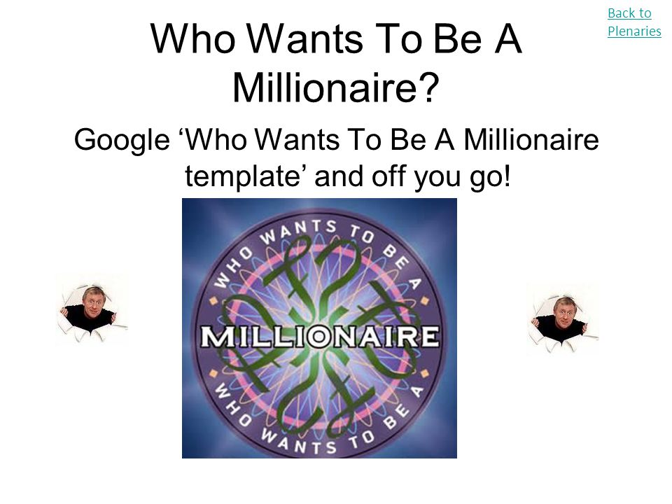 Who Wants To Be A Millionaire? Google 'Who Wants To Be A Millionaire template' and off you go! Back to Plenaries