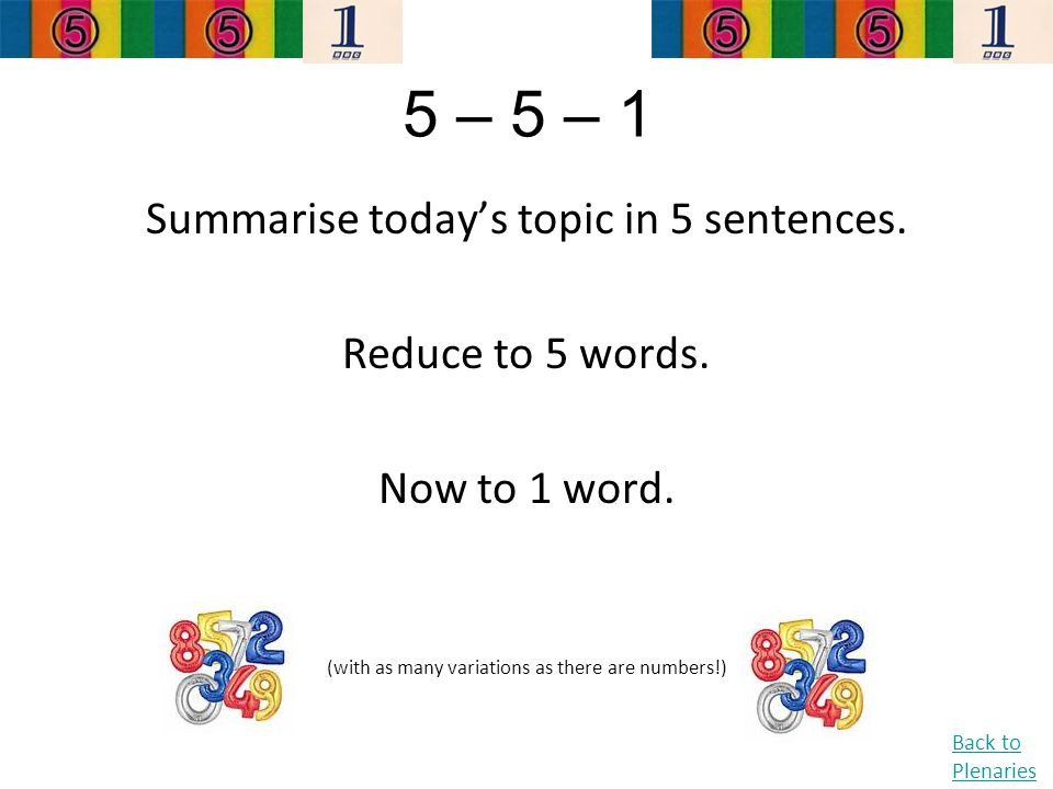 5 – 5 – 1 Summarise today's topic in 5 sentences. Reduce to 5 words. Now to 1 word. (with as many variations as there are numbers!) Back to Plenaries
