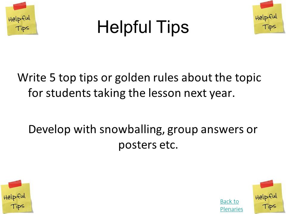 Helpful Tips Write 5 top tips or golden rules about the topic for students taking the lesson next year. Develop with snowballing, group answers or pos