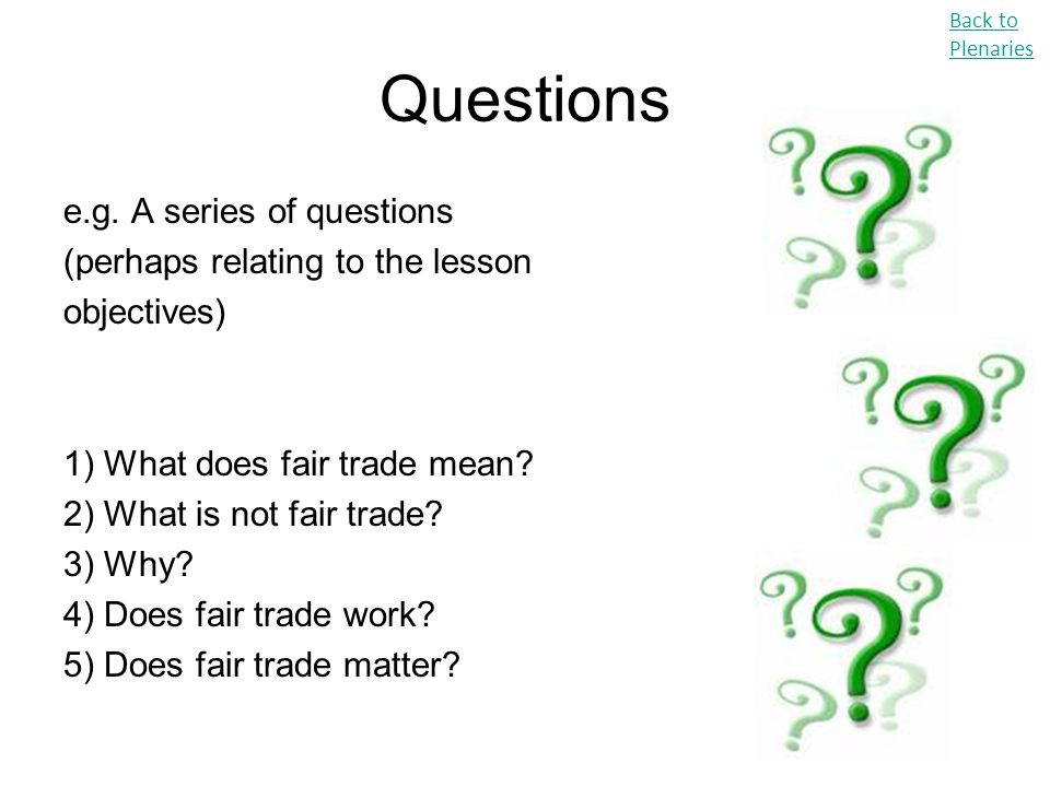 Questions e.g. A series of questions (perhaps relating to the lesson objectives) 1) What does fair trade mean? 2) What is not fair trade? 3) Why? 4) D
