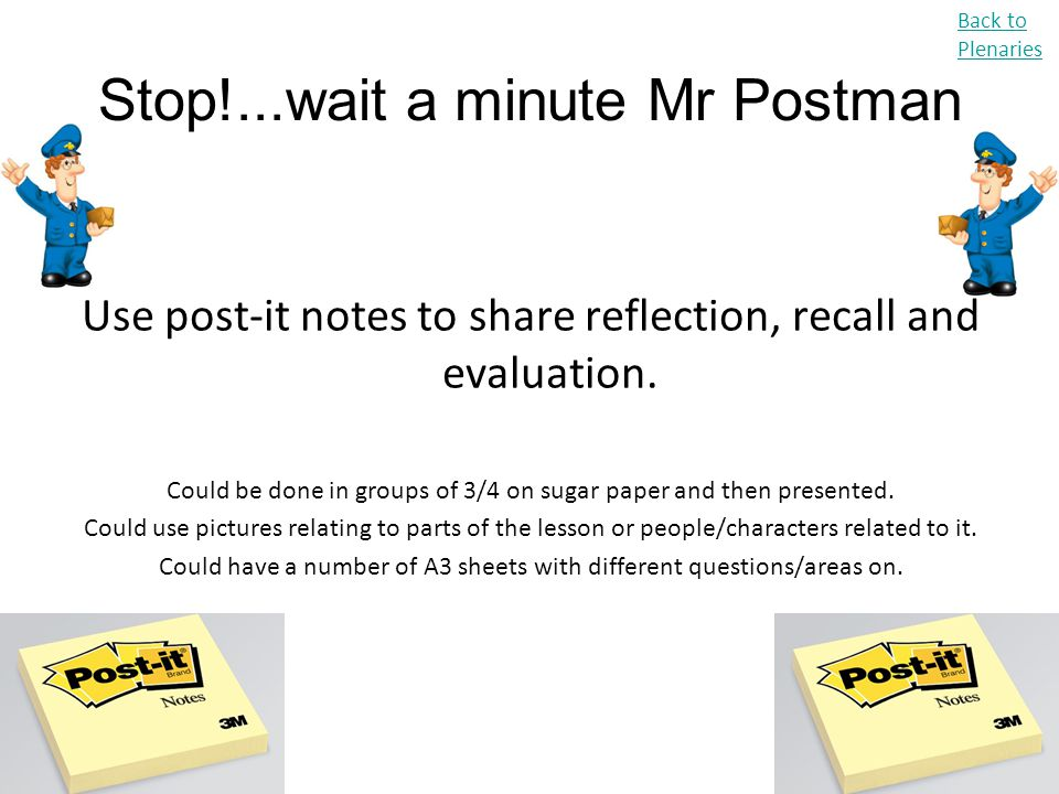 Stop!...wait a minute Mr Postman Use post-it notes to share reflection, recall and evaluation. Could be done in groups of 3/4 on sugar paper and then