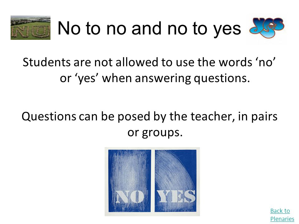 No to no and no to yes Students are not allowed to use the words 'no' or 'yes' when answering questions. Questions can be posed by the teacher, in pai