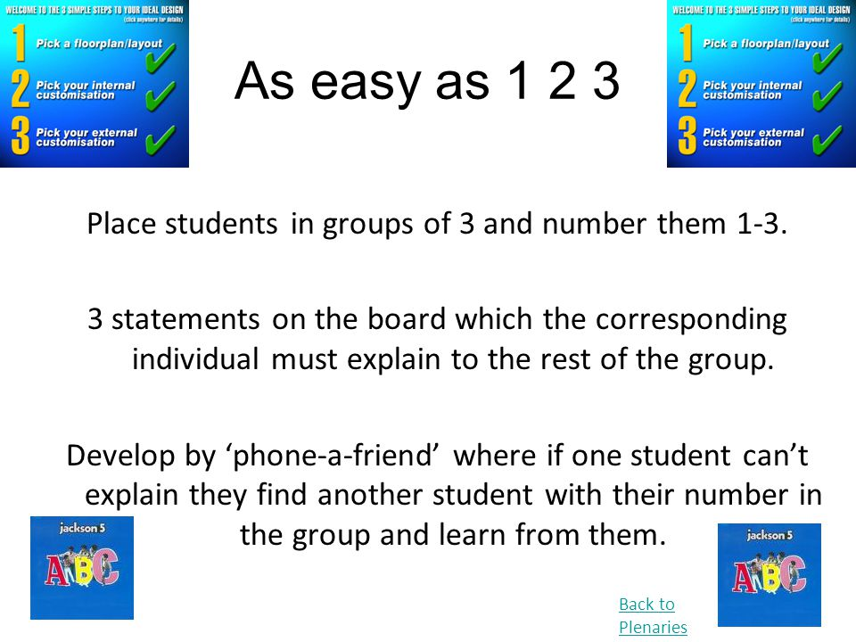 As easy as 1 2 3 Place students in groups of 3 and number them 1-3. 3 statements on the board which the corresponding individual must explain to the r