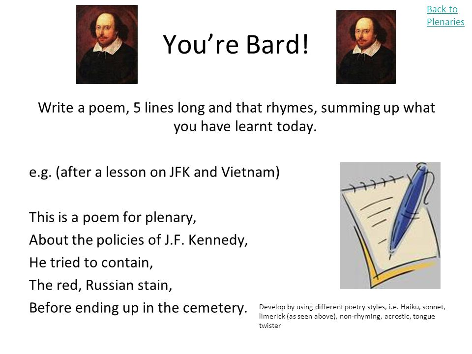 You're Bard! Write a poem, 5 lines long and that rhymes, summing up what you have learnt today. e.g. (after a lesson on JFK and Vietnam) This is a poe