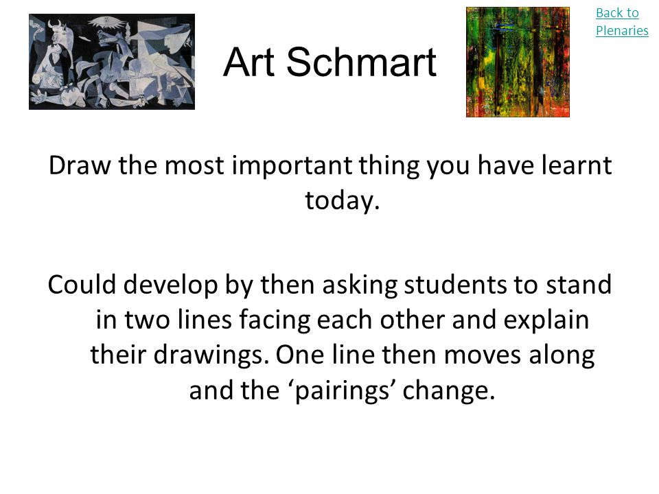 Art Schmart Draw the most important thing you have learnt today. Could develop by then asking students to stand in two lines facing each other and exp