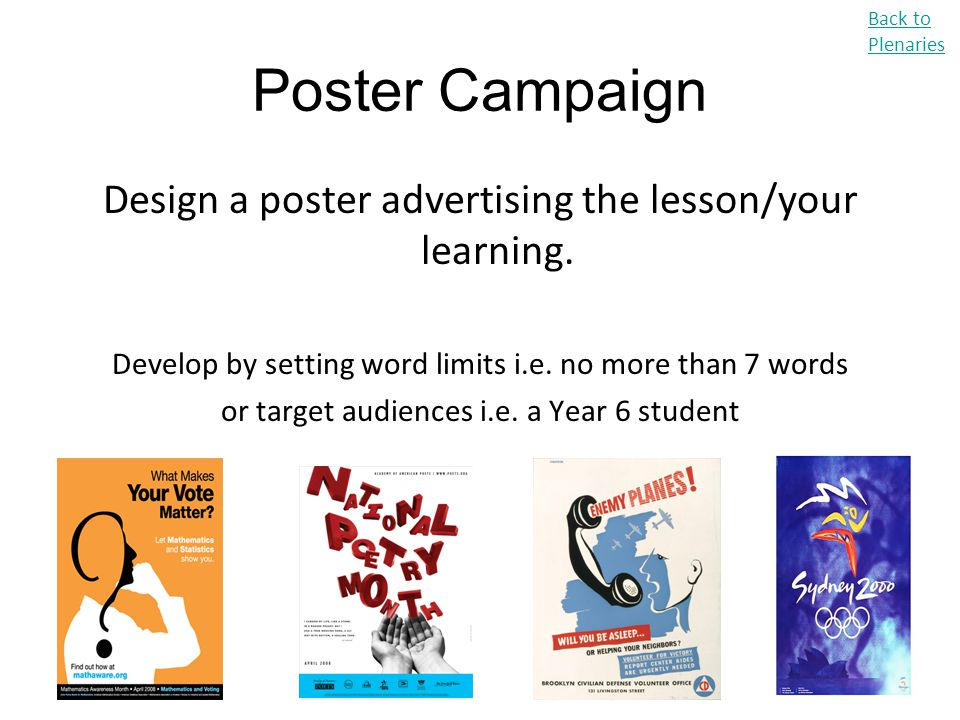 Poster Campaign Design a poster advertising the lesson/your learning. Develop by setting word limits i.e. no more than 7 words or target audiences i.e