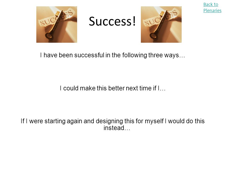 Success! I have been successful in the following three ways… I could make this better next time if I… If I were starting again and designing this for