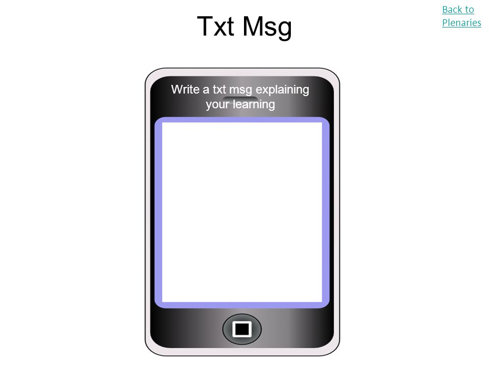 Txt Msg Back to Plenaries Write a txt msg explaining your learning