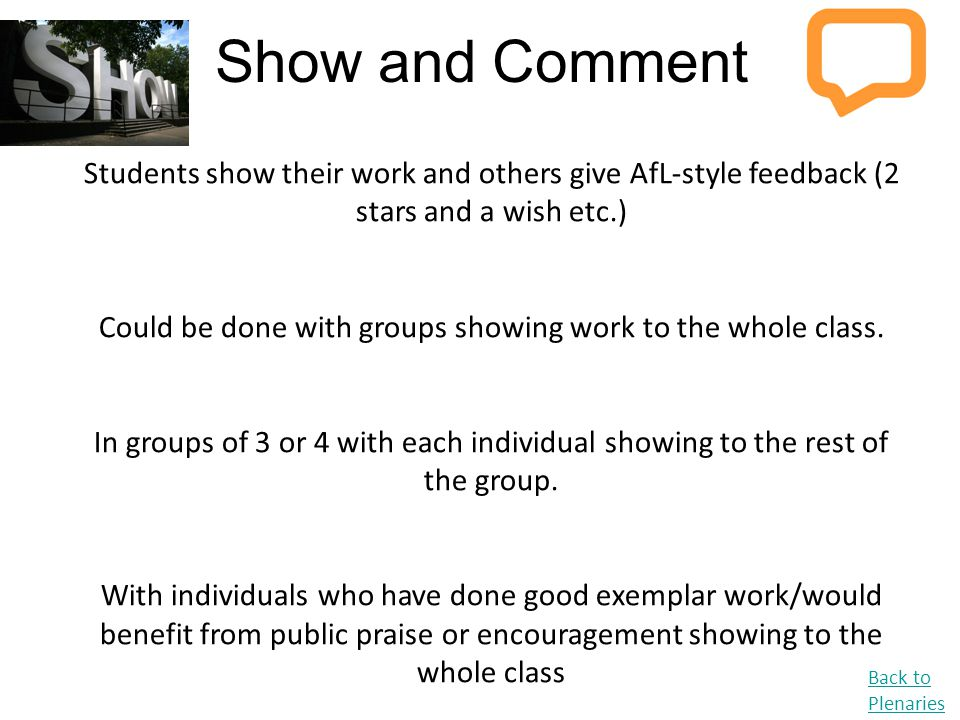 Show and Comment Back to Plenaries Students show their work and others give AfL-style feedback (2 stars and a wish etc.) Could be done with groups sho
