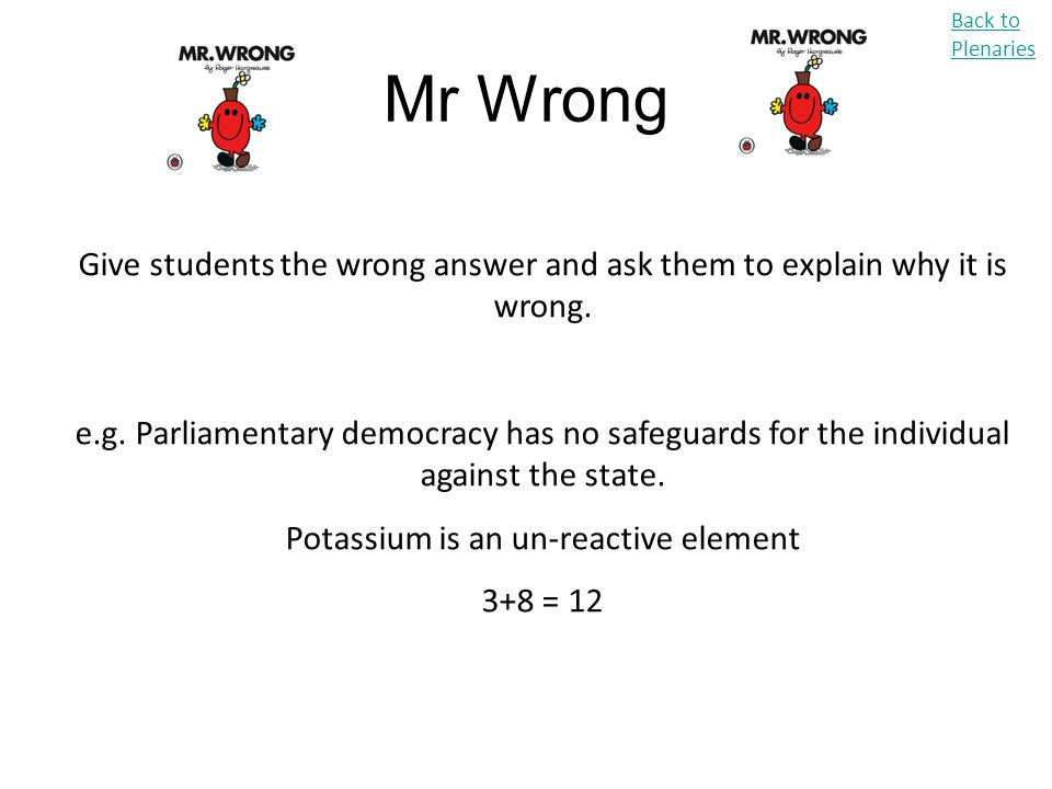 Mr Wrong Back to Plenaries Give students the wrong answer and ask them to explain why it is wrong. e.g. Parliamentary democracy has no safeguards for