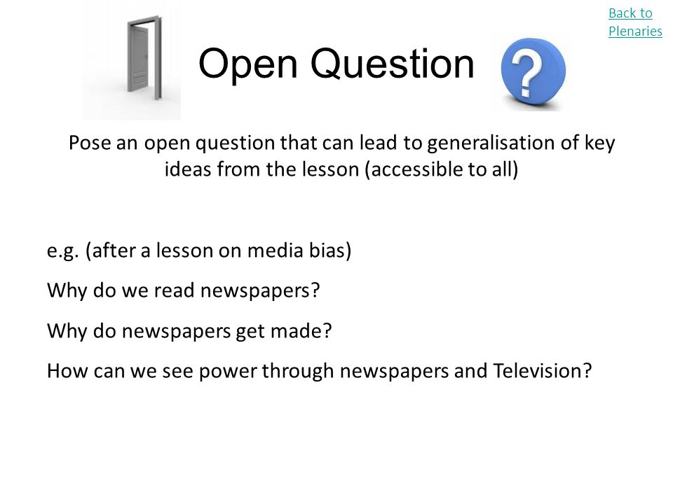 Open Question Back to Plenaries Pose an open question that can lead to generalisation of key ideas from the lesson (accessible to all) e.g. (after a l