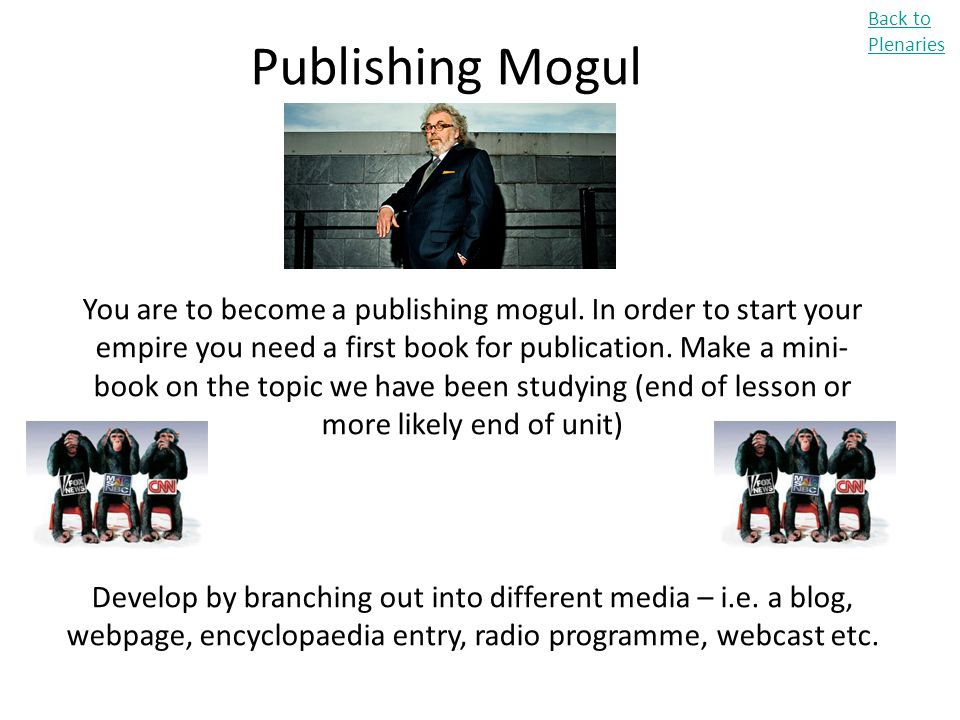 Back to Plenaries Publishing Mogul You are to become a publishing mogul. In order to start your empire you need a first book for publication. Make a m