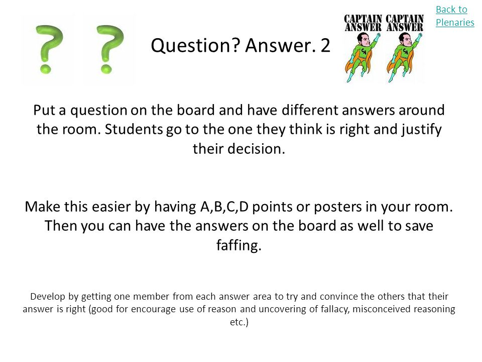 Question? Answer. 2 Back to Plenaries Put a question on the board and have different answers around the room. Students go to the one they think is rig