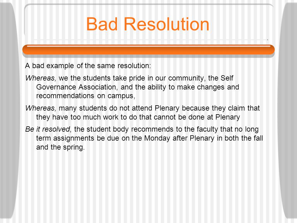 Bad Resolution A bad example of the same resolution: Whereas, we the students take pride in our community, the Self Governance Association, and the ability to make changes and recommendations on campus, Whereas, many students do not attend Plenary because they claim that they have too much work to do that cannot be done at Plenary Be it resolved, the student body recommends to the faculty that no long term assignments be due on the Monday after Plenary in both the fall and the spring.