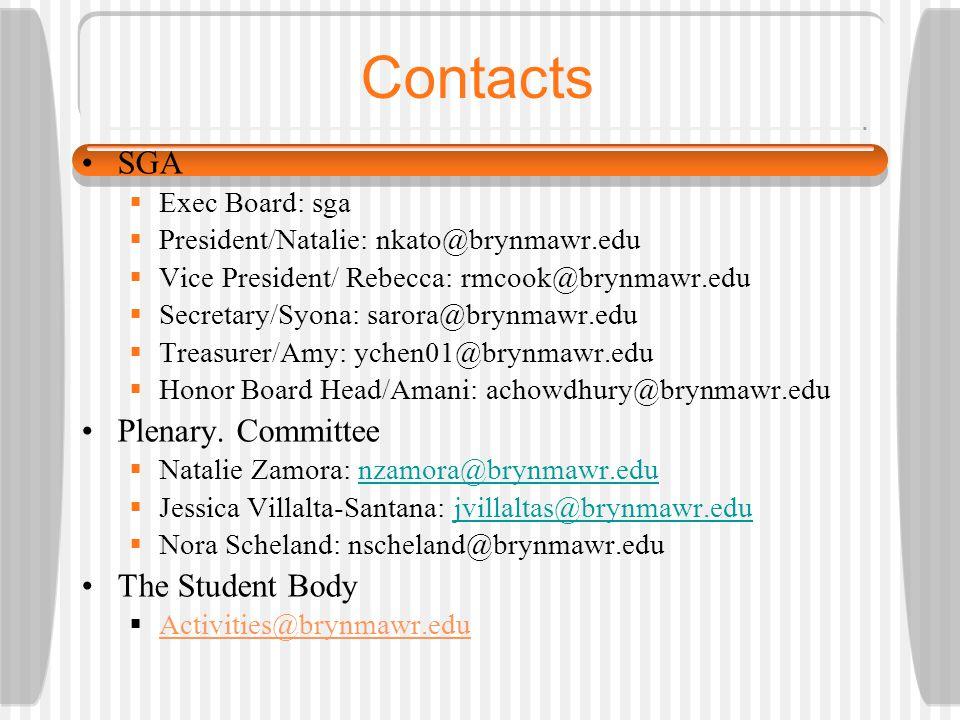 Contacts SGA  Exec Board: sga  President/Natalie: nkato@brynmawr.edu  Vice President/ Rebecca: rmcook@brynmawr.edu  Secretary/Syona: sarora@brynmawr.edu  Treasurer/Amy: ychen01@brynmawr.edu  Honor Board Head/Amani: achowdhury@brynmawr.edu Plenary.