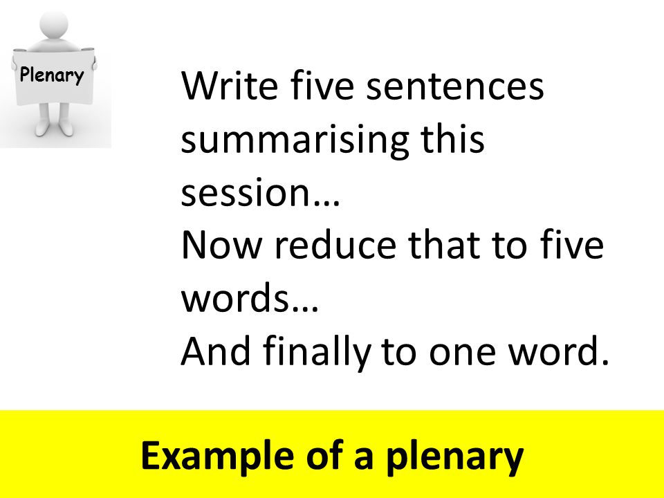 Example of a plenary Write five sentences summarising this session… Now reduce that to five words… And finally to one word.