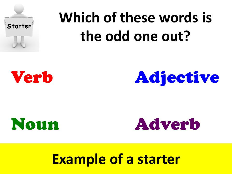 Which of these words is the odd one out Example of a starter Starter Verb Adverb Adjective Noun