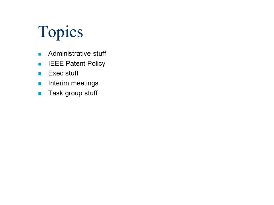Topics n Administrative stuff n IEEE Patent Policy n Exec stuff n Interim meetings n Task group stuff