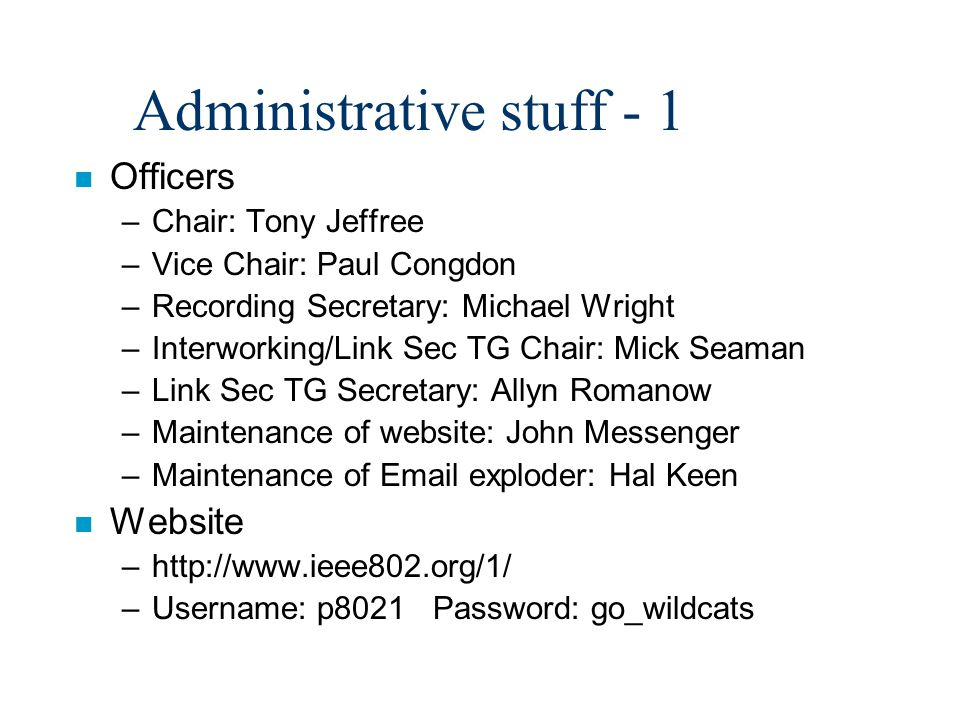 Administrative stuff - 1 n Officers –Chair: Tony Jeffree –Vice Chair: Paul Congdon –Recording Secretary: Michael Wright –Interworking/Link Sec TG Chair: Mick Seaman –Link Sec TG Secretary: Allyn Romanow –Maintenance of website: John Messenger –Maintenance of Email exploder: Hal Keen n Website –http://www.ieee802.org/1/ –Username: p8021 Password: go_wildcats