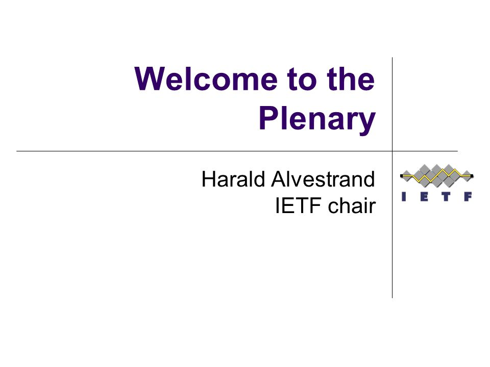 Welcome to the Plenary Harald Alvestrand IETF chair